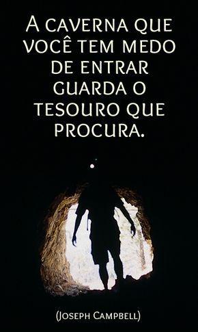 A caverna que você tem medo de entrar guarda o tesouro que procura. - Joseph Campbell (Frases para Face)
