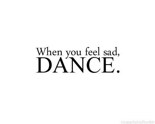 more than sayings: When you feel sad, dance!