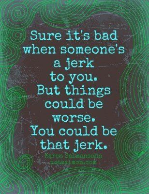 I love this! I'm surrounded by jerk all day and all I so to myself is thank God you don't behave that way!
