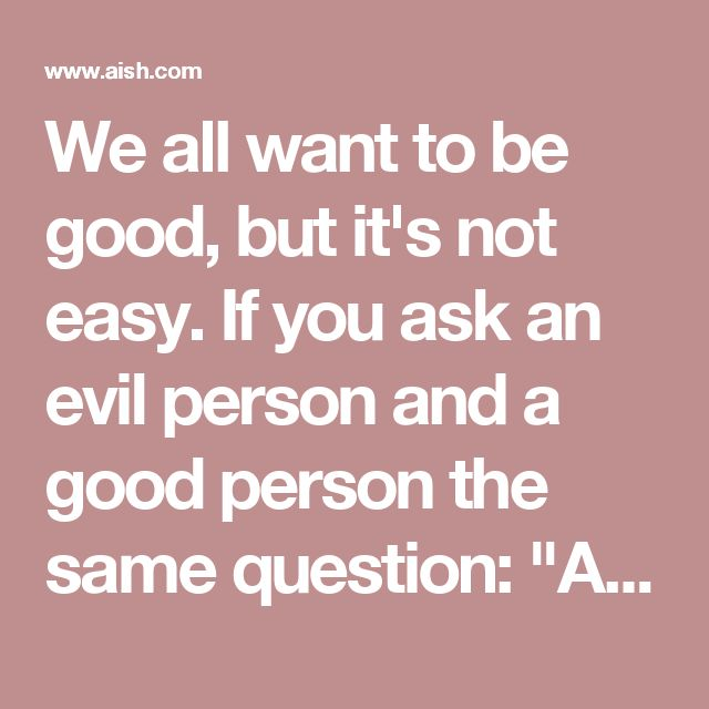 "We all want to be good, but it's not easy. If you ask an evil person and a good person the same question: ""Are you a good person?,"" who do you think is more likely to say, ""I'm good""? The good one or the evil one? The evil one! He could kick his own mother in the stomach and still think he's good. You say, ""That's terrible! How could you do such a thing?"" He rationalizes and says, ""You don't understand. She asked me to take out the garbage. If I do it, who knows what else she'll ask for…"