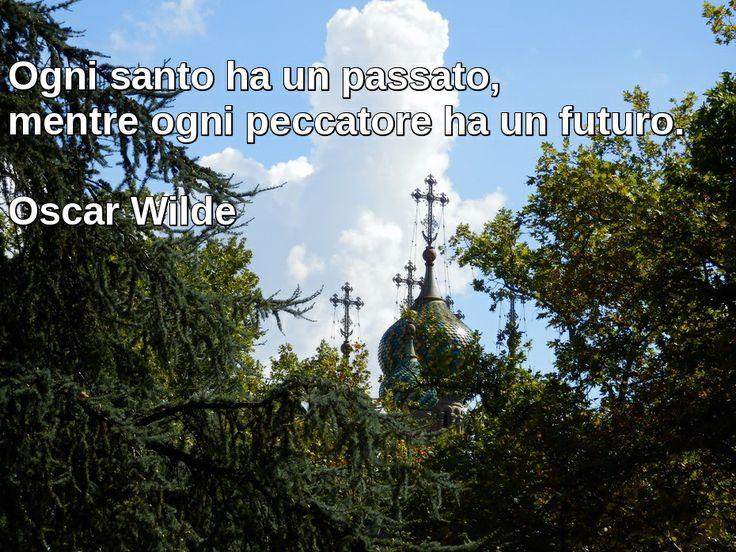 Ogni santo ha un passato, mentre ogni peccatore ha un futuro. Oscar Wilde
