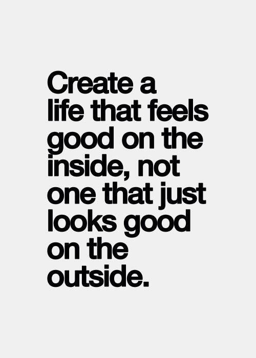 Create a life that feels good on the inside, not just looks good on the outside.