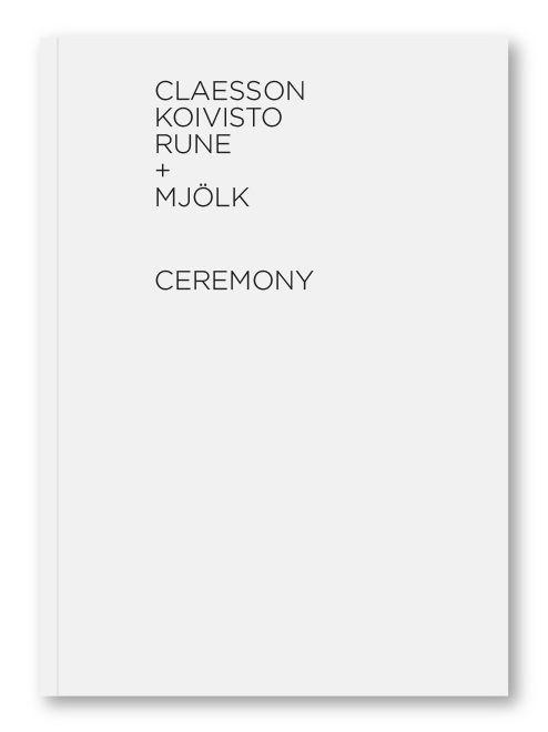 """Claesson Koivisto Rune + Mjölk / Ceremony"" - published 2013 by Mjölk, Toronto, Canada. Graphic design by Sali Tabacchi. ISBN 978-0-9880857-1-8"