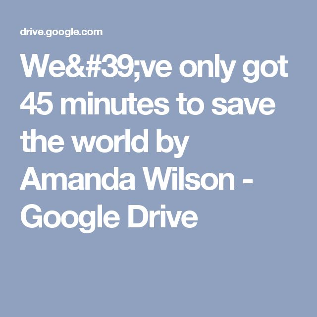 We've only got 45 minutes to save the world by Amanda Wilson - Google Drive