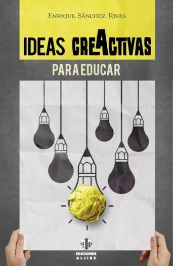 Enrique Sánchez Rivas (autor). Ideas CreActivas para educar. Málaga. Ediciones Aljibe. 2014 Pedagogía eminentemente práctica a partir de una serie de ideas creativas desarrolladas a...