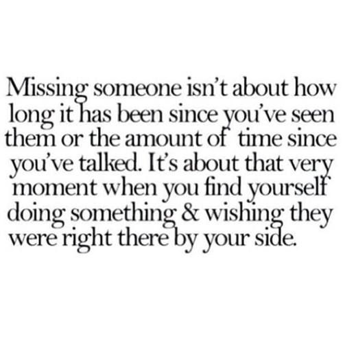 Missing Someone Isn't About How Long It Has Been Since You've Seen Them Or The Amount Of Time Since You've Talked