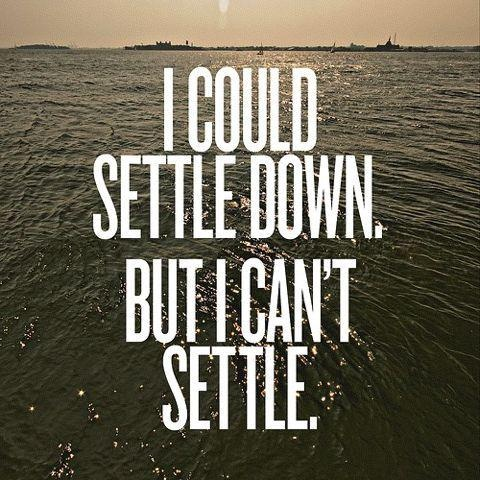 I could settle down, but i can't settleTrue Quotes, Remember This, Inspiration, Life, Hard Time, Truths, Living, Settle, True Stories