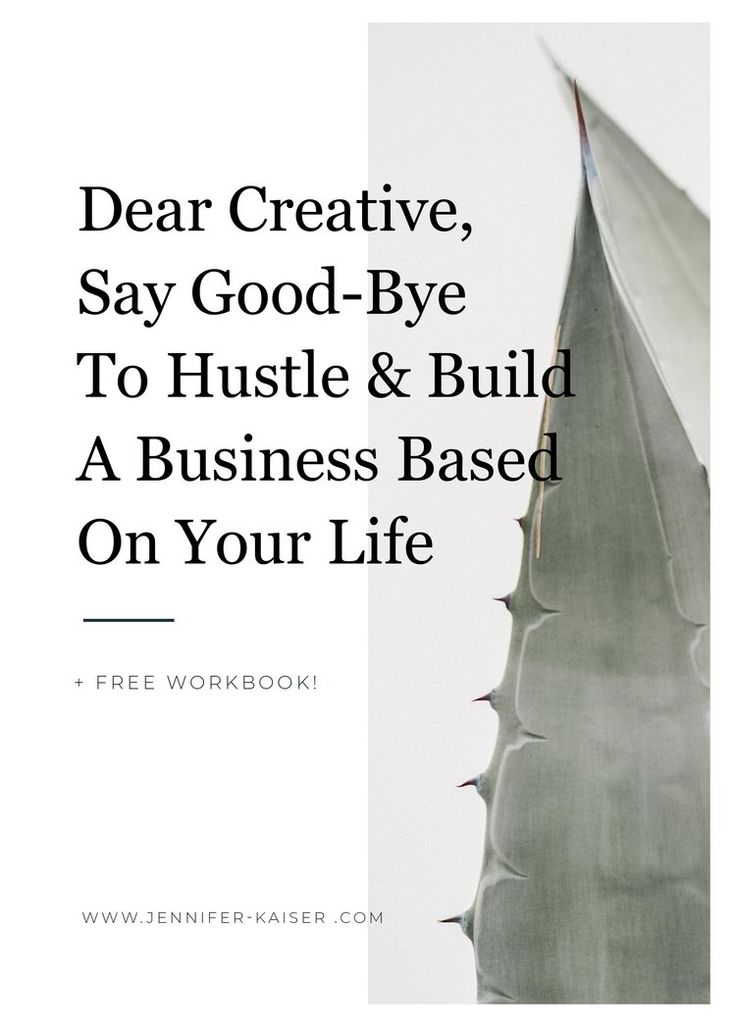 Dear Creative, Say Good-bye To Hustle And Build A Business Based On Your Life