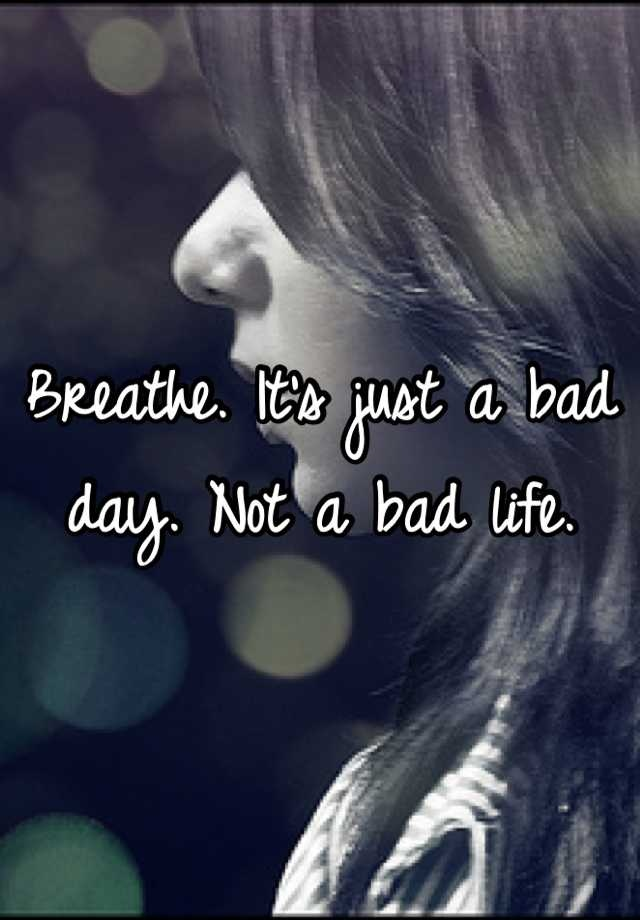 Breathe. Its just a bad day. Not a bad life.
