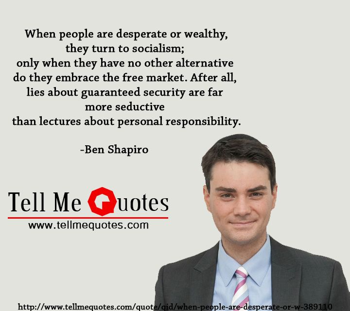 Ben Shapiro Quotes | When people are desperate or wealthy, they turn to socialism; only when they have no other alternative do they embrace the free market. After all, lies about guaranteed security are far more seductive than lectures about personal responsibility.