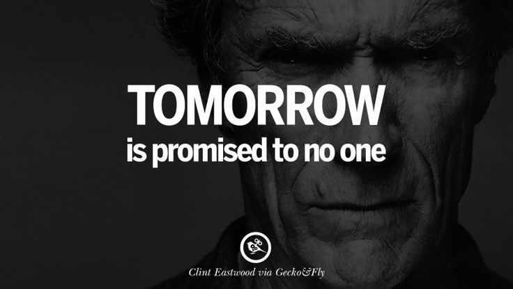 Tomorrow is promised to no one. 24 Inspiring Clint Eastwood Quotes On Politics, Life And Work