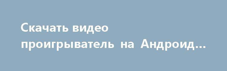 Скачать видео проигрыватель на Андроид - Полная версия http://android-gamerz.ru/3040-skachat-video-proigryvatel-na-android-polnaya-versiya.html