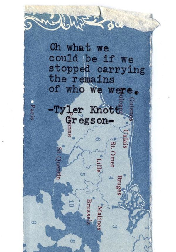 Oh what we could be if we stopped carrying the remains of who we were. ~ Tyler Knott Gregson