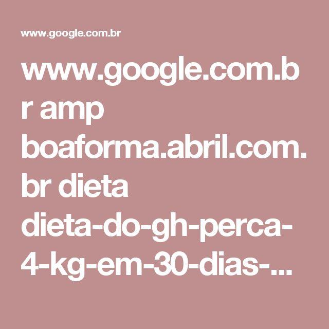 www.google.com.br amp boaforma.abril.com.br dieta dieta-do-gh-perca-4-kg-em-30-dias-com-o-hormonio-do-crescimento amp