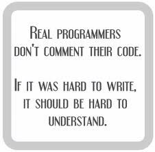 I hate this. No, you put comments in your code sothat whoever is tasked with fixing it when it breaks or changing it doesnt commit suicide halfway throughtheir job. Real programmers dont need to make their code more confusing than necessary tovalidate their own intelligence and make themselves feel like geniuses.