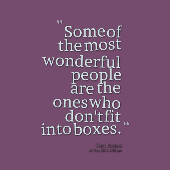 Some of the most wonderful people are the ones who don't fit into boxes. ~Tori Amos
