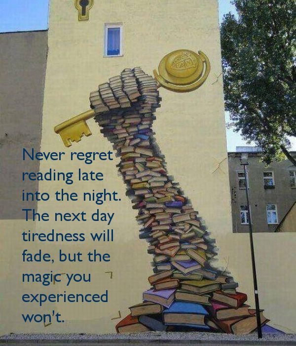 ~~ kathie    Never regret  reading late  into the night.  The next day  tiredness will  fade, but the  magic you  experienced  won't.
