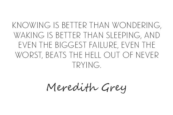 Knowing is better than wondering, waking is better than sleeping, and even the biggest failure, even the worst, beats the hell out of never trying.-Meredith Grey