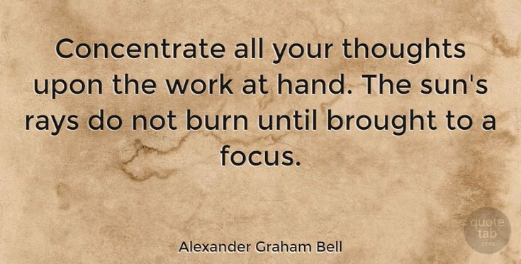 """GOOD ONE.........Alexander Graham Bell Quote: """"Concentrate all your thoughts upon the work at hand. The sun's rays do not burn… #Inspiring #quotes #quotetab"""
