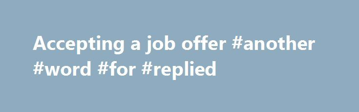 Accepting a job offer #another #word #for #replied http://reply.remmont.com/accepting-a-job-offer-another-word-for-replied/  Accepting a job offer Verbal or written? One of the most common questions we are asked at Hays is, I've said 'yes' to my new employer. Do I still need to write an acceptance letter? The answer is an emphatic 'yes'. Apart from anything else, if you've received a verbal offer and accepted, and you […]