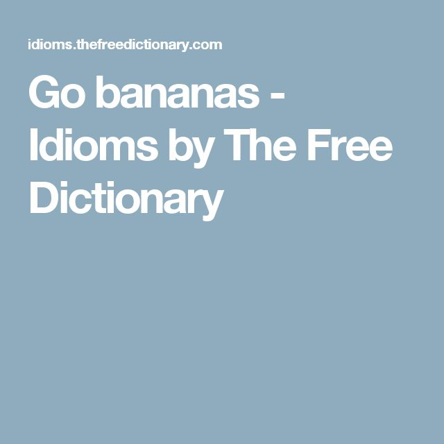 Go bananas - Idioms by The Free Dictionary