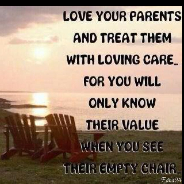 Love your parents and treat them with loving care... for you will only know their value when you see their empty chair ♥