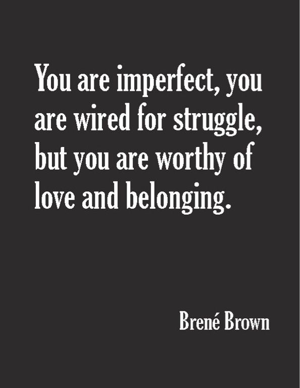 You are imperfect, you are wired for struggle, but you are worthy of love and belonging. -Brene Brown