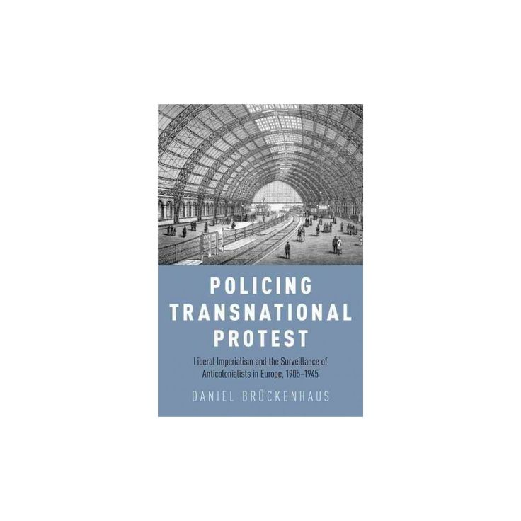 Policing Transnational Protest : Liberal Imperialism and the Surveillance of Anti-colonialists in Europe