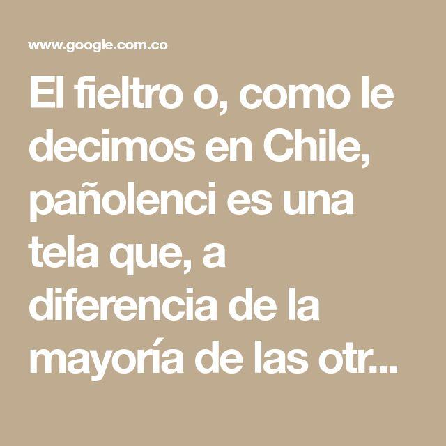 El fieltro o, como le decimos en Chile, pañolenci es una tela que, a diferencia de la mayoría de las otras telas, no es tejida. Se fabrica comprimiendo capas de fibras que pueden ser naturales, como la lana, o sintéticas, como el acrílico.