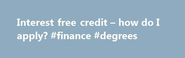 Interest free credit – how do I apply? #finance #degrees http://finances.nef2.com/interest-free-credit-how-do-i-apply-finance-degrees/  #sofas on finance # Customer service All finance is subject to application and status. To qualify for finance you must be: Over 18 years of age A permanent resident of the United Kingdom and has been for the last three years Regularly employed for at least 16 hours a week, self-employed, retired, on long-term invalidity/disability benefit or a house person…