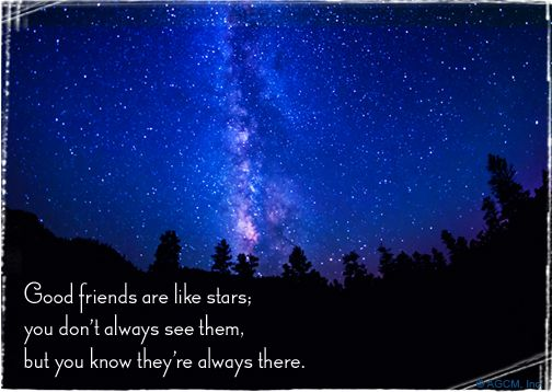 Good friends are like stars; you don't always see them, but you know they're always there.