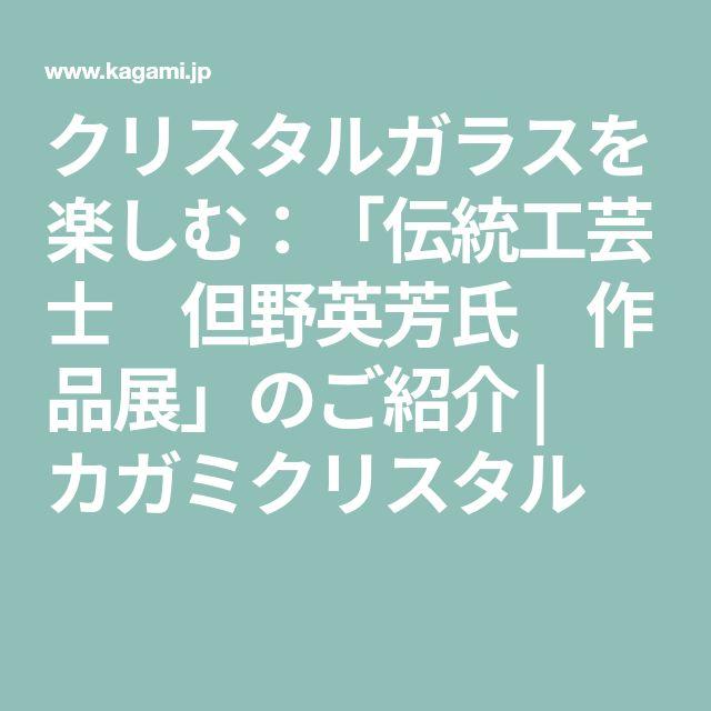 クリスタルガラスを楽しむ:「伝統工芸士 但野英芳氏 作品展」のご紹介   カガミクリスタル