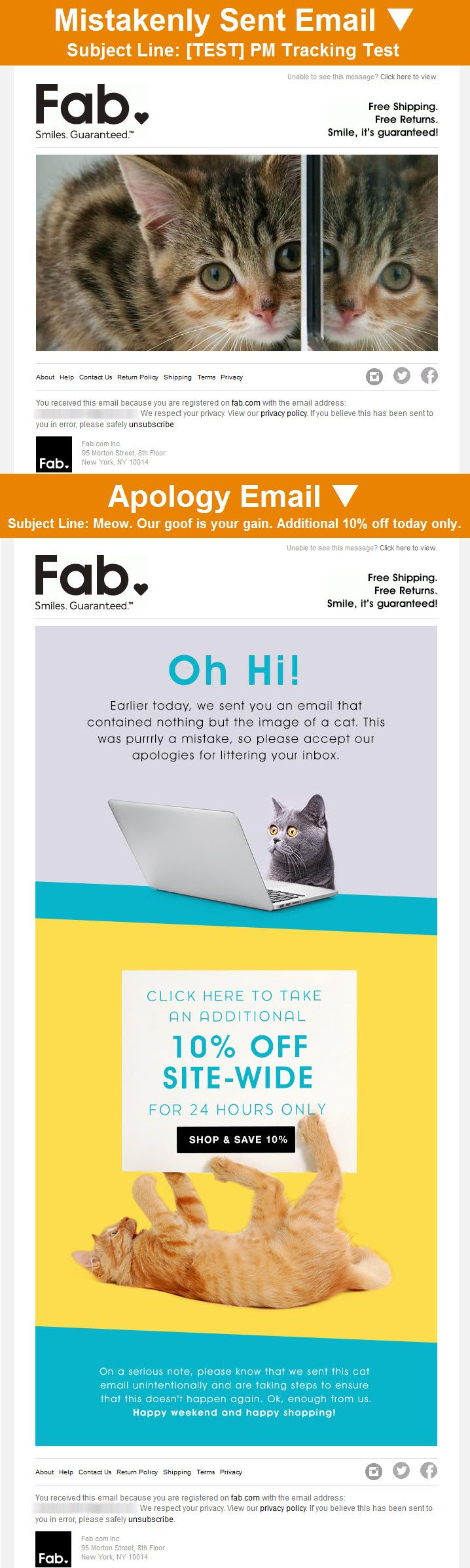 Fab >> sent 8/3/14 >> Meow. Our goof is your gain. Additional 10% off today only. >> This apology email from Fab was a quick and smart response to a confusing, cat-filled test email sent in error earlier in the day. But bouncing back from the mistake using the brand's sense of humor and sharing an unexpected discount, they used this opportunity to earn some extra smiles—and business. —Andrea Smith, Design Lead, Content Marketing & Research, Salesforce Marketing Cloud