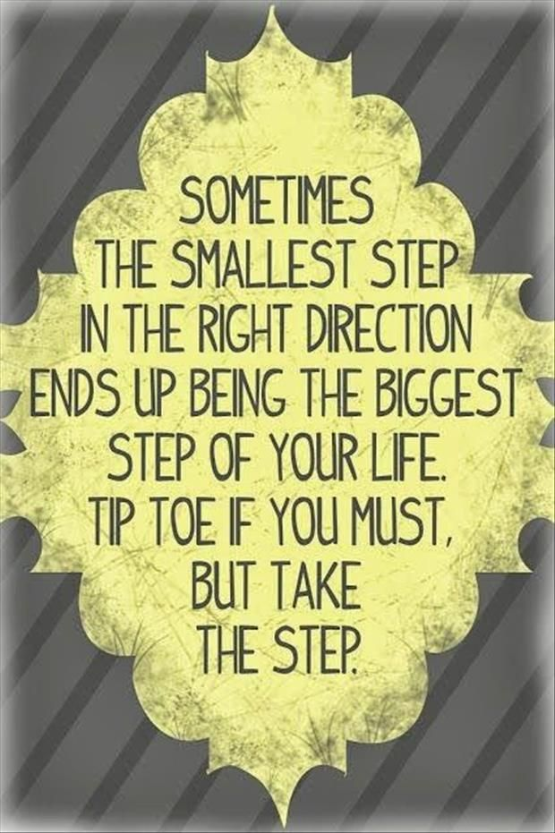 Sometimes the smallest step in the right direction ends up being the biggest step of your life. Tip toe if you must. But take the step. http://DrHardick.com