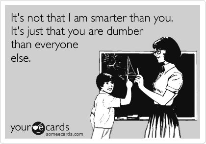 It's not that I am smarter than you. It's just that you are dumber than everyone else.Smarter, Humor, Dumber, I Am