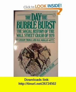 The Day the Bubble Burst A Social History of the Wall Street Crash of 1929 (9780140056402) Gordon Thomas, Max Morgan-Witts , ISBN-10: 0140056408  , ISBN-13: 978-0140056402 ,  , tutorials , pdf , ebook , torrent , downloads , rapidshare , filesonic , hotfile , megaupload , fileserve