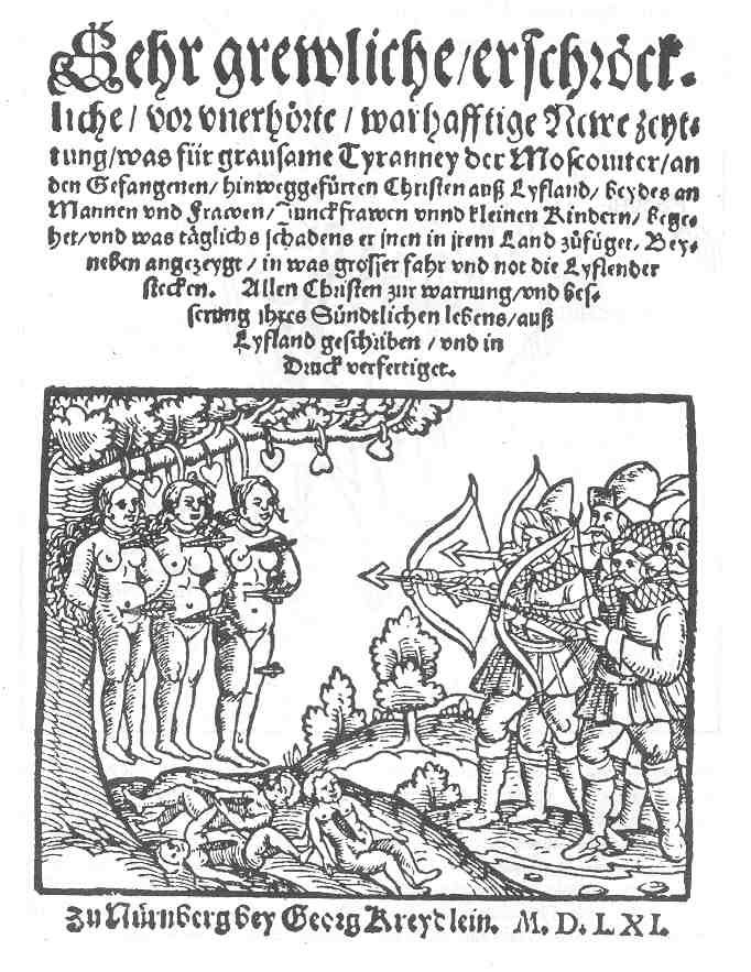 """Листовка """"Зверства московитов в Лифляндии"""" Нюрнберг. 1561 год. Подпись """"Весьма мерзкие, ужасные, доселе неслыханные, истинные новые известия, какие зверства совершают московиты с пленными христианами из Лифляндии, мужчинами и женщинами, девственницами и детьми, и какой вред ежедневно причиняют им в их стране. Попутно показано, в чем заключается бoльшая опасность и нужда лифляндцев. Всем христианам в предостережение и улучшение их греховной жизни писано из Лифляндии и напечатано."""""""