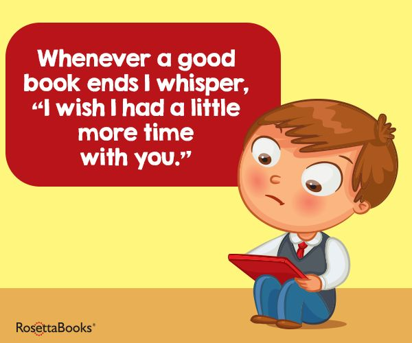 "Whenever a good book ends I whisper, ""I wish I had a little more time with you."""