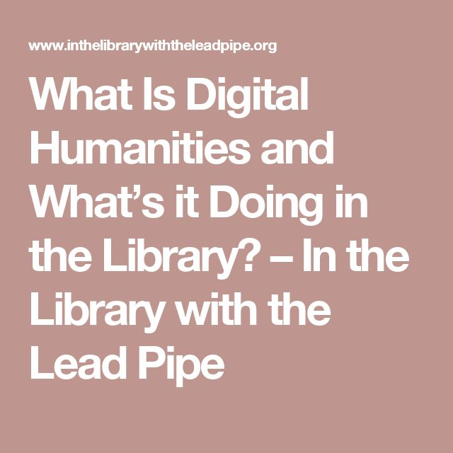 What Is Digital Humanities and What's it Doing in the Library? – In the Library with the Lead Pipe