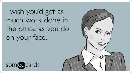 Free, Workplace Ecard: I wish you'd get as much work done in the office as you do on your face.