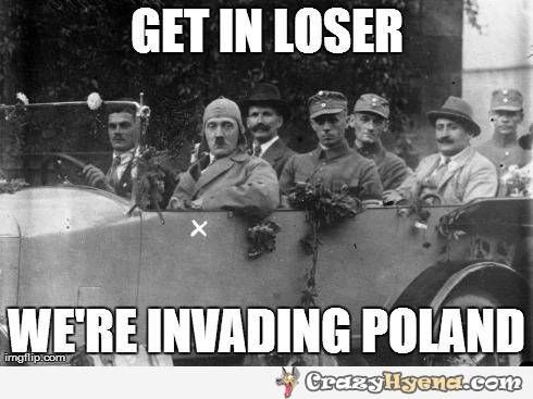 get in loser we're invading poland - Google Search
