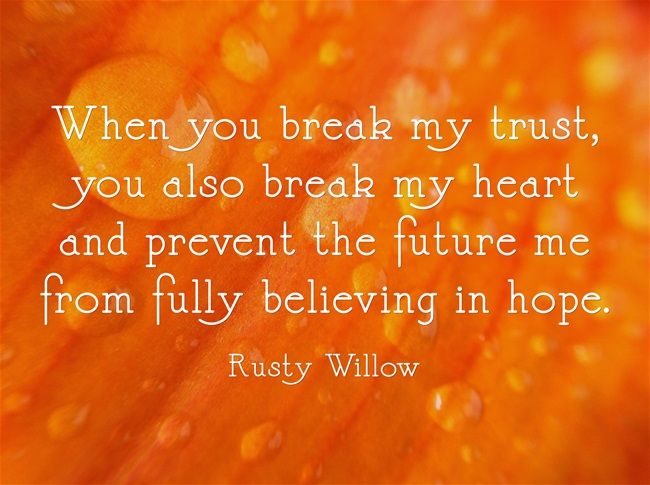 When you break my trust, you also break my heart and prevent the future me from fully believing in hope.