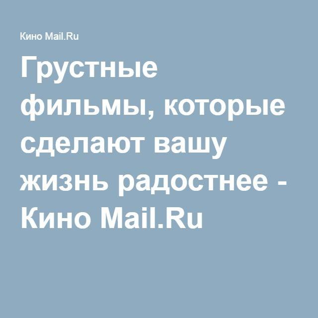 Грустные фильмы, которые сделают вашу жизнь радостнее - Кино Mail.Ru