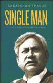 Single Man : The Life & Times of Nitish Kumar of Bihar