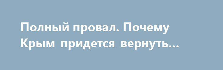 Полный провал. Почему Крым придется вернуть Украине http://www.bbcccnn.com.ua/blogy/polnyi-proval-pochemy-krym-pridetsia-vernyt-ykraine/  {{AutoHashTags}}