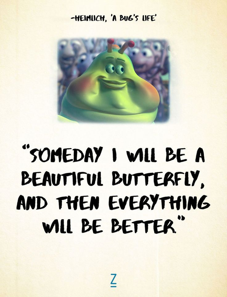 """Someday I will be a beautiful butterfly, and then everything will be better."" -Heimlich in 'A Bug's Life,' Pixar movie quotes"
