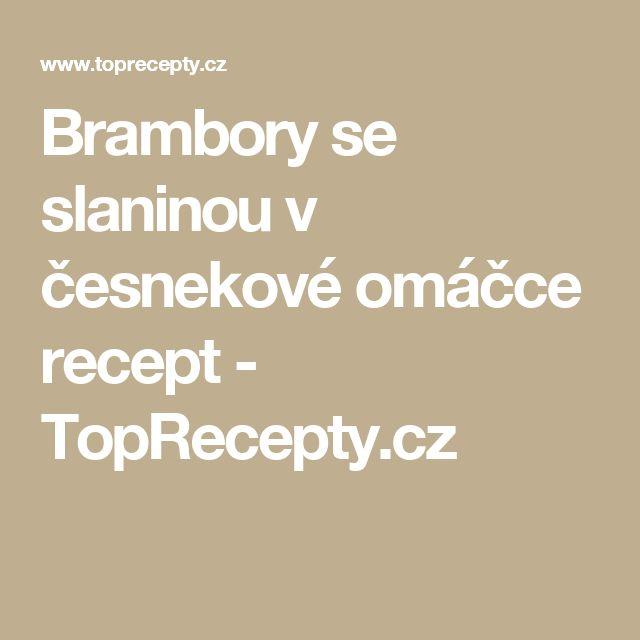 Brambory se slaninou v česnekové omáčce recept - TopRecepty.cz
