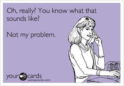 Oh how I would LOVE to say this to people on the phone.