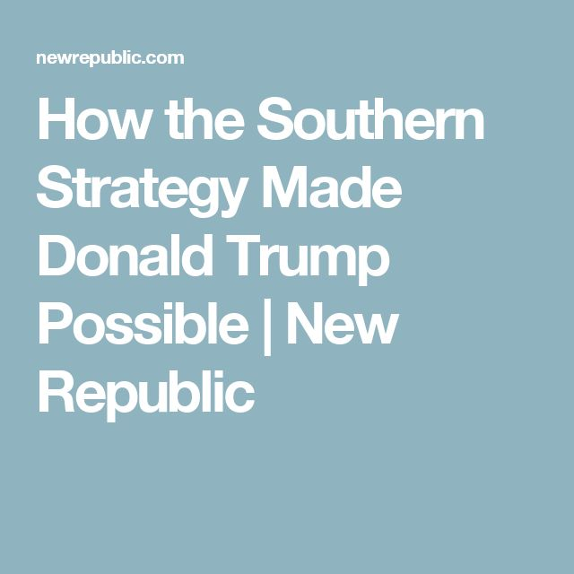 How the Southern Strategy Made Donald Trump Possible | New Republic