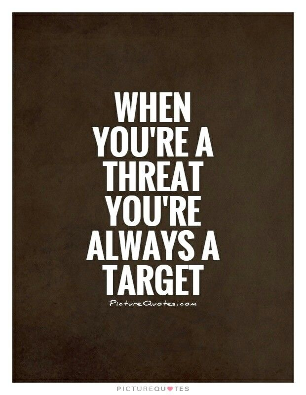 When you're a threat you're always a target.                                                                                                                                                                                 More